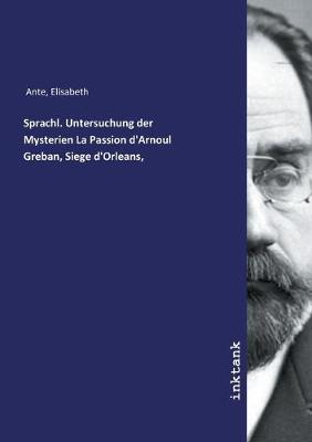 Sprachl. Untersuchung der Mysterien La Passion d'Arnoul Greban, Siege d'Orleans, (Paperback)
