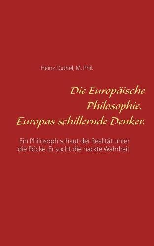 Die Europaische Philosophie. Europas schillernde Denker.: Ein Philosoph schaut der Realitat unter die Roecke. Er sucht die nackte Wahrheit (Paperback)