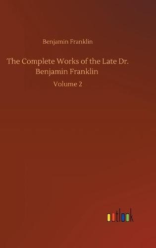 The Complete Works of the Late Dr. Benjamin Franklin: Volume 2 (Hardback)