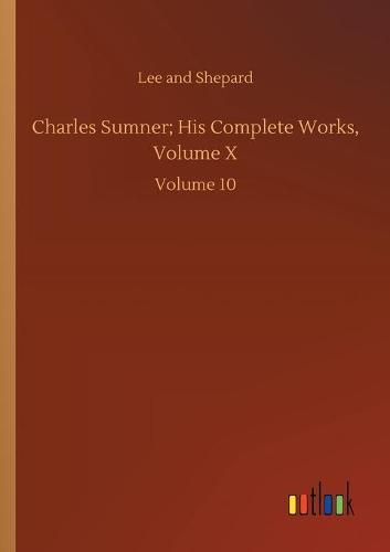 Charles Sumner; His Complete Works, Volume X: Volume 10 (Paperback)