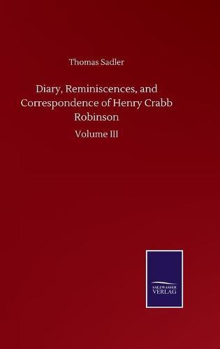 Diary, Reminiscences, and Correspondence of Henry Crabb Robinson: Volume III (Hardback)