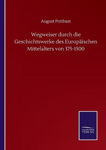 Wegweiser durch die Geschichtswerke des Europaischen Mittelalters von 375-1500 (Paperback)