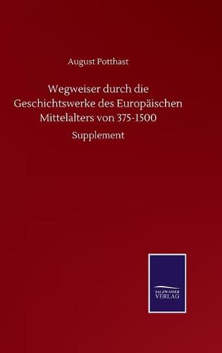 Wegweiser durch die Geschichtswerke des Europaischen Mittelalters von 375-1500: Supplement (Hardback)