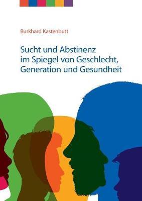 Sucht Und Abstinenz Im Spiegel Von Geschlecht, Generation Und Gesundheit (Paperback)