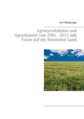 Agrarproduktion und Agrarhandel von 1961 - 2011 mit Focus auf die Ressource Land (Paperback)