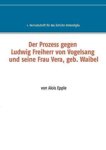 Der Prozess gegen Ludwig, Freiherr von Vogelsang und seine Frau Vera, geb. Waibel: 1. Heimatschrift fur das oestliche Unterallgau (Paperback)