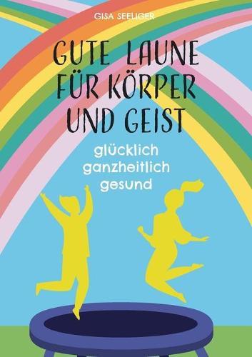 Gute Laune fur Koerper und Geist: glucklich ganzheitlich gesund (Paperback)