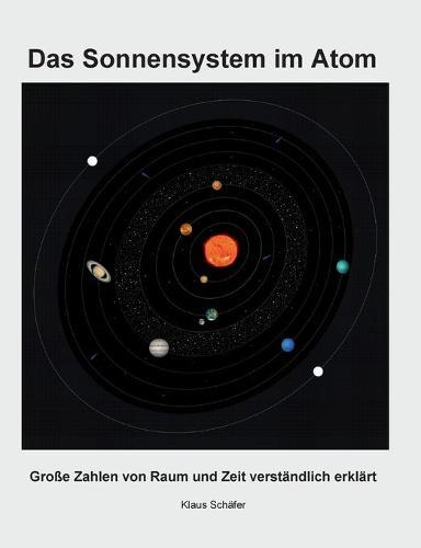 Das Sonnensystem im Atom: Grosse Zahlen von Raum und Zeit verstandlich erklart (Paperback)