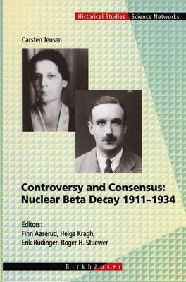 Controversy and Consensus: Nuclear Beta Decay 1911-1934 - Science Networks. Historical Studies 24 (Hardback)