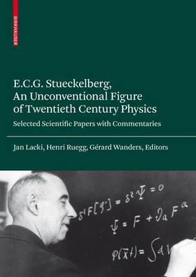 E.C.G. Stueckelberg, an Unconventional Figure of Twentieth Century Physics: Selected Scientific Papers with Commentaries (Hardback)