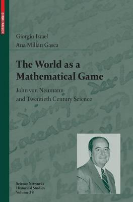 The World as a Mathematical Game: John von Neumann and Twentieth Century Science - Science Networks. Historical Studies 38 (Hardback)