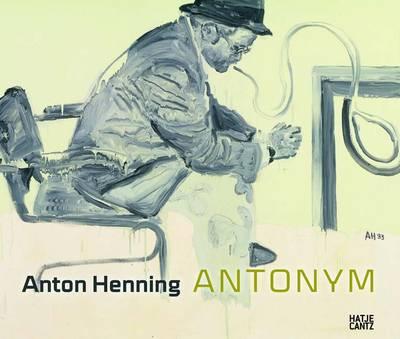 Anton Henning: Antonym Painting, Drawing, Sculpture, Video 1990-2009 (Hardback)