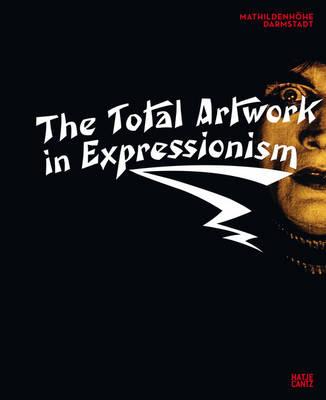 The Total Artwork in Expressionism: Art, Film, Literature, Theatre, Dance, and Architecture 1905-1925 (Hardback)