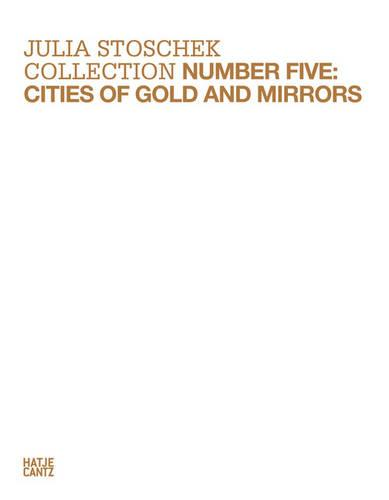 Julia Stoschek Collection: Number Five Cities of Gold and Mirrors (Hardback)