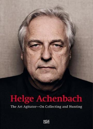 Helge Achenbach: The Art AgitatorOn Collecting and Hunting (Paperback)