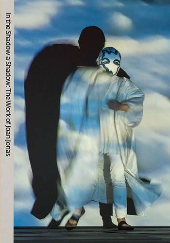 The Work of Joan Jonas: In the Shadow a Shadow (Hardback)