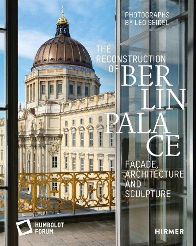 The Reconstruction of Berlin Palace: Facade, Architecture and Sculpture (Hardback)