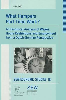 What Hampers Part-Time Work?: An Empirical Analysis of Wages, Hours Restrictions and Employment from a Dutch-German Perspective - ZEW Economic Studies 18 (Paperback)
