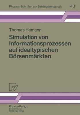 Simulation Von Informationsprozessen Auf Idealtypischen B rsenm rkten - Physica-Schriften Zur Betriebswirtschaft 40 (Paperback)