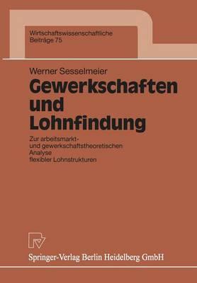 Gewerkschaften Und Lohnfindung: Zur Arbeitsmarkt- Und Gewerkschaftstheoretischen Analyse Flexibler Lohnstrukturen (Paperback)