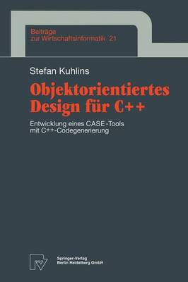 Objektorientiertes Design F r C++: Entwicklung Eines Case-Tools Mit C++ -Codegenerierung - Beitrc$ge Zur Wirtschaftsinformatik 21 (Hardback)