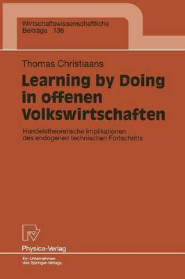 Learning by Doing in Offenen Volkswirtschaften: Handelstheoretische Implikationen Des Endogenen Technischen Fortschritts - Wirtschaftswissenschaftliche Beitrage 136 (Paperback)