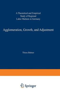 Agglomeration, Growth, and Adjustment: A Theoretical and Empirical Study of Regional Labor Markets in Germany - ZEW Economic Studies 2 (Paperback)
