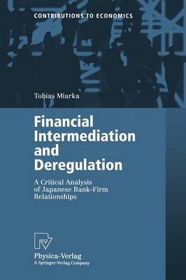 Financial Intermediation and Deregulation: A Critical Analysis of Japanese Bank-Firm Relationships - Contributions to Economics (Paperback)