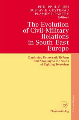 The Evolution of Civil-Military Relations in South East Europe: Continuing Democratic Reform and Adapting to the Needs of Fighting Terrorism (Hardback)