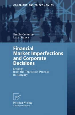 Financial Market Imperfections and Corporate Decisions: Lessons from the Transition Process in Hungary - Contributions to Economics (Paperback)