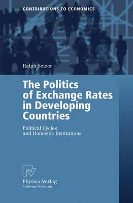 The Politics of Exchange Rates in Developing Countries: Political Cycles and Domestic Institutions - Contributions to Economics (Paperback)