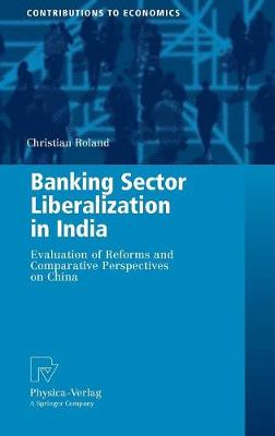 Banking Sector Liberalization in India: Evaluation of Reforms and Comparative Perspectives on China - Contributions to Economics (Hardback)