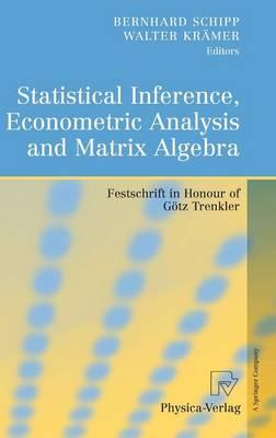 Statistical Inference, Econometric Analysis and Matrix Algebra: Festschrift in Honour of Goetz Trenkler (Hardback)