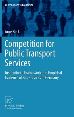 Competition for Public Transport Services: Institutional Framework and Empirical Evidence of Bus Services in Germany - Contributions to Economics (Hardback)