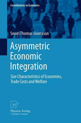 Asymmetric Economic Integration: Size Characteristics of Economies, Trade Costs and Welfare - Contributions to Economics (Paperback)