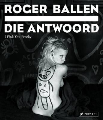 Roger Ballen: Die Antwoord: I Fink You Freeky (Hardback)
