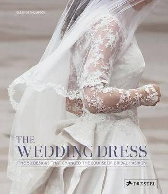The Wedding Dress: The 50 Designs that Changed the Course of Bridal Fashion (Hardback)