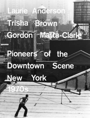 Laurie Anderson, Trisha Brown, Gordon Matta-Clark: Pioneers of the Downtown Scene, New York 1970s (Hardback)
