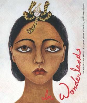 In Wonderland: Las Aventuras Surrealistas De Mujeres Artistas En Mexico Y Estados Unidos (Hardback)