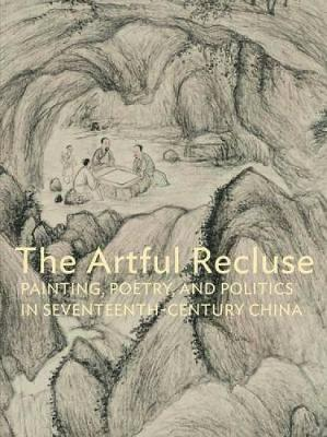 The Artful Recluse: Painting, Poetry, and Politics in 17th-century China (Hardback)