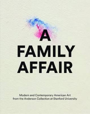 A Family Affair: Modern and Contemporary American Art from the Anderson Collection at Stanford University (Hardback)