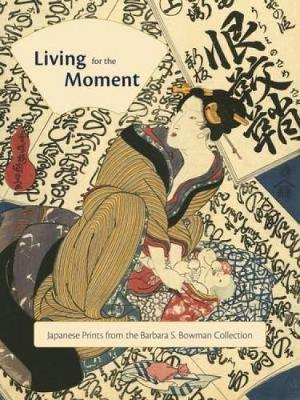 Living for the Moment: Japanese Prints from the Barbara S. Bowman Collection (Hardback)