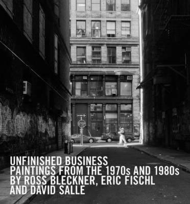 Unfinished Business: Paintings from the 1970s and 1980s by Ross Blecker, Eric Fischl, and David Salle (Hardback)