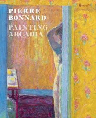Pierre Bonnard: Painting Arcadia (Hardback)