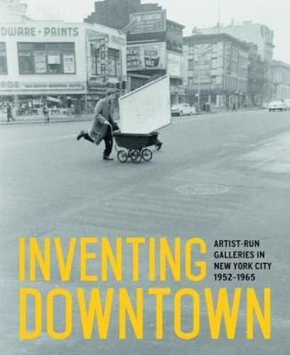 Inventing Downtown: Artist-Run Galleries in New York City, 1952-1965 (Hardback)
