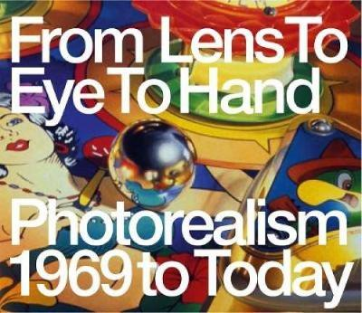 From Lens to Eye to Hand: Photorealism 1969 to Today (Hardback)