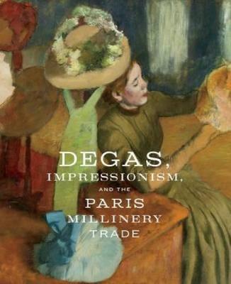 Degas, Impressionism, and the Paris Millinery Trade (Hardback)