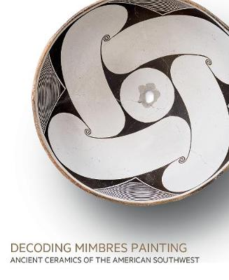 Decoding Mimbres Painting: Ancient Ceramics of the American Southwest (Hardback)