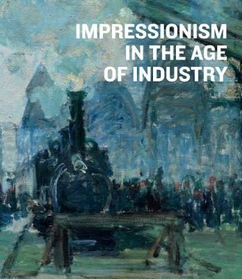 Impressionism in the Age of Industry (Hardback)