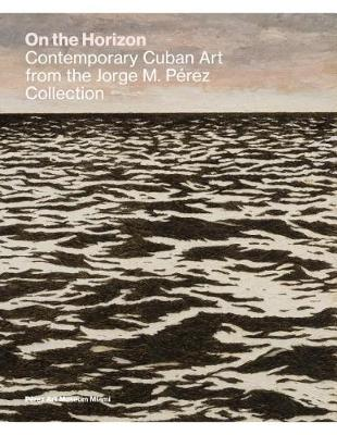 On the Horizon: Contemporary Cuban Art from the Jorge M. Perez Collection (Hardback)
